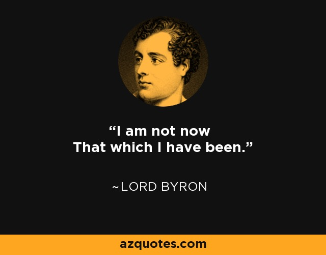 I am not now That which I have been. - Lord Byron