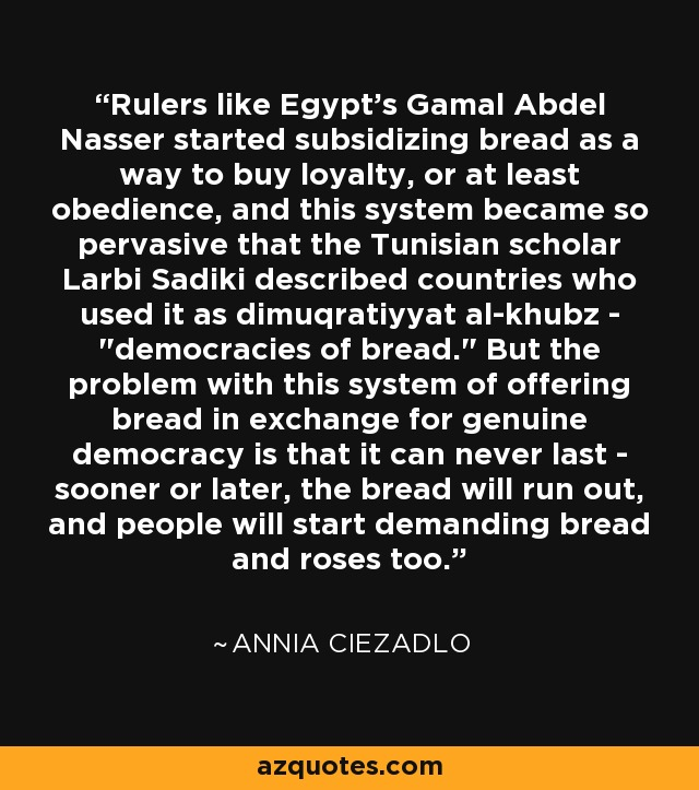 Rulers like Egypt's Gamal Abdel Nasser started subsidizing bread as a way to buy loyalty, or at least obedience, and this system became so pervasive that the Tunisian scholar Larbi Sadiki described countries who used it as dimuqratiyyat al-khubz -