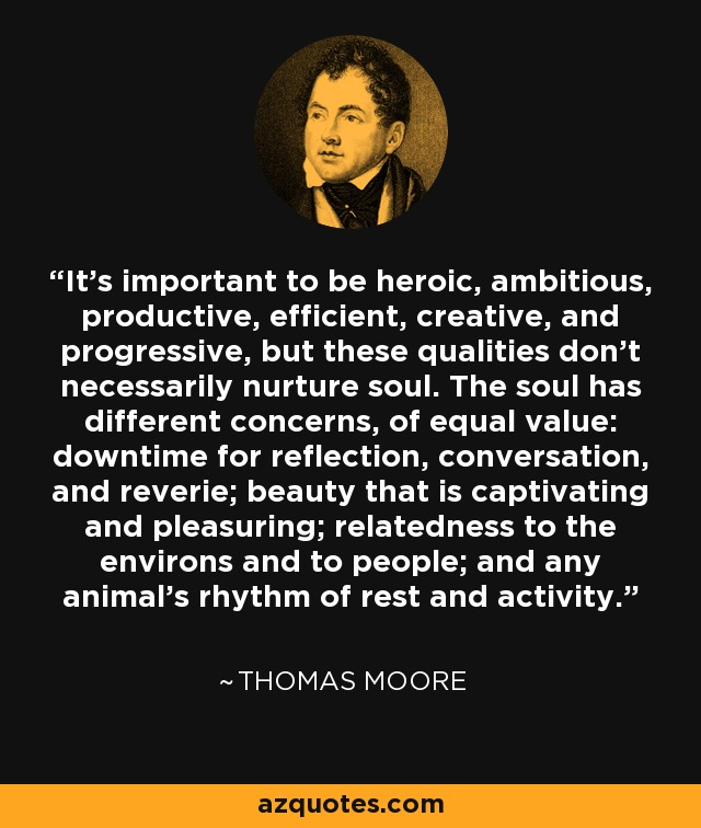 It's important to be heroic, ambitious, productive, efficient, creative, and progressive, but these qualities don't necessarily nurture soul. The soul has different concerns, of equal value: downtime for reflection, conversation, and reverie; beauty that is captivating and pleasuring; relatedness to the environs and to people; and any animal's rhythm of rest and activity. - Thomas Moore