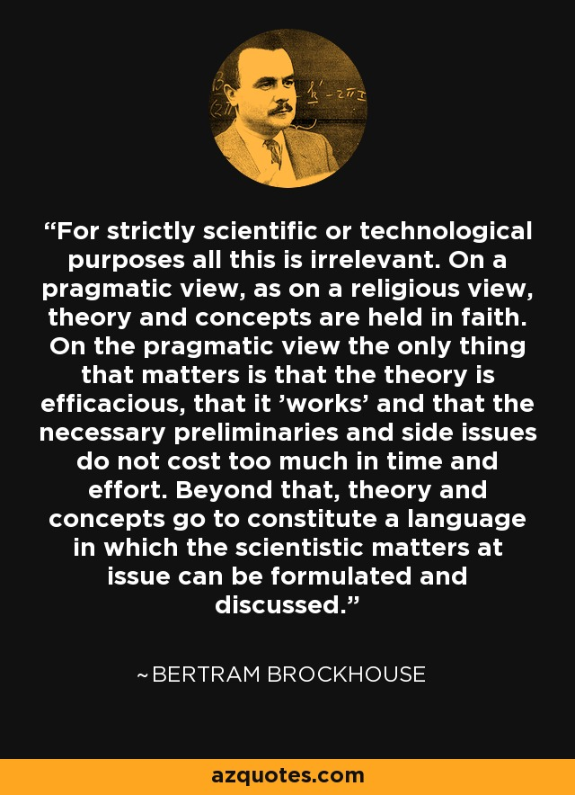 For strictly scientific or technological purposes all this is irrelevant. On a pragmatic view, as on a religious view, theory and concepts are held in faith. On the pragmatic view the only thing that matters is that the theory is efficacious, that it 'works' and that the necessary preliminaries and side issues do not cost too much in time and effort. Beyond that, theory and concepts go to constitute a language in which the scientistic matters at issue can be formulated and discussed. - Bertram Brockhouse