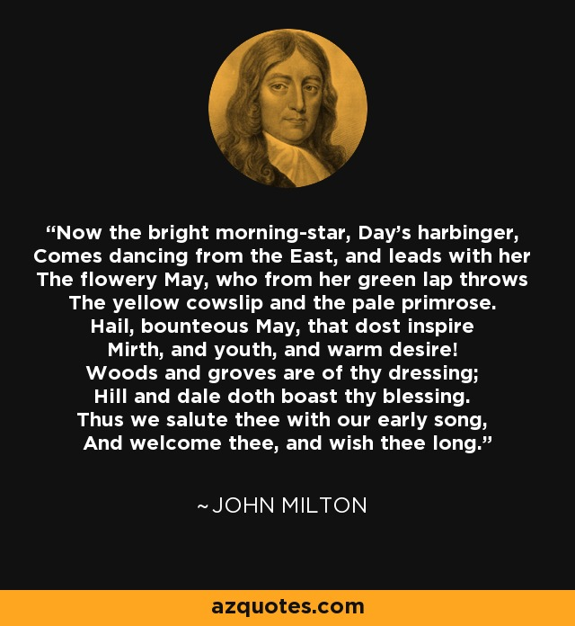 Now the bright morning-star, Day's harbinger, Comes dancing from the East, and leads with her The flowery May, who from her green lap throws The yellow cowslip and the pale primrose. Hail, bounteous May, that dost inspire Mirth, and youth, and warm desire! Woods and groves are of thy dressing; Hill and dale doth boast thy blessing. Thus we salute thee with our early song, And welcome thee, and wish thee long. - John Milton