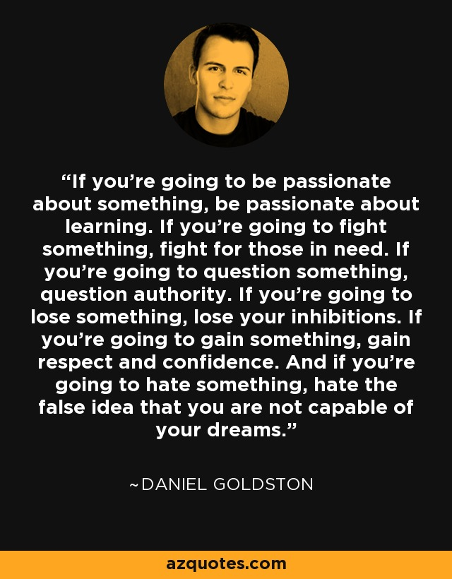 If you're going to be passionate about something, be passionate about learning. If you're going to fight something, fight for those in need. If you're going to question something, question authority. If you're going to lose something, lose your inhibitions. If you're going to gain something, gain respect and confidence. And if you're going to hate something, hate the false idea that you are not capable of your dreams. - Daniel Goldston