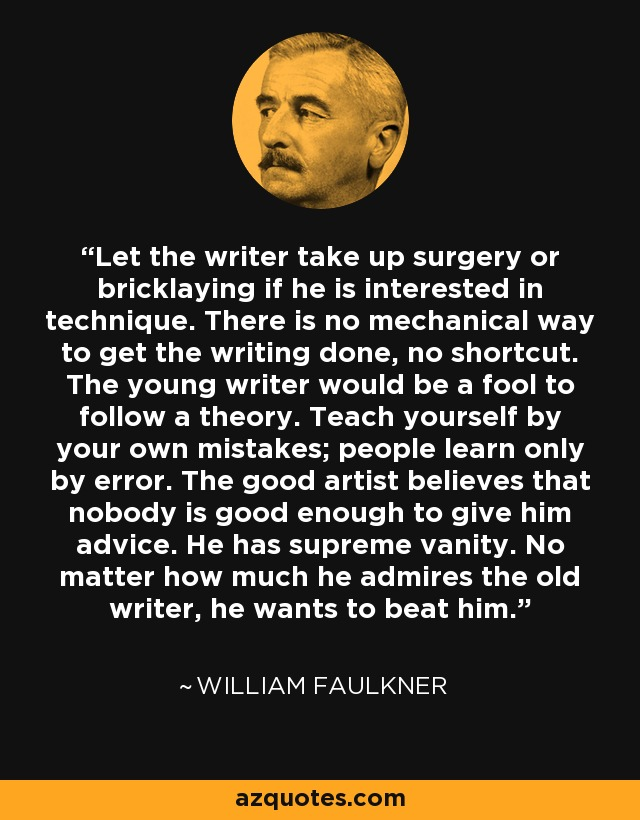 Let the writer take up surgery or bricklaying if he is interested in technique. There is no mechanical way to get the writing done, no shortcut. The young writer would be a fool to follow a theory. Teach yourself by your own mistakes; people learn only by error. The good artist believes that nobody is good enough to give him advice. He has supreme vanity. No matter how much he admires the old writer, he wants to beat him. - William Faulkner