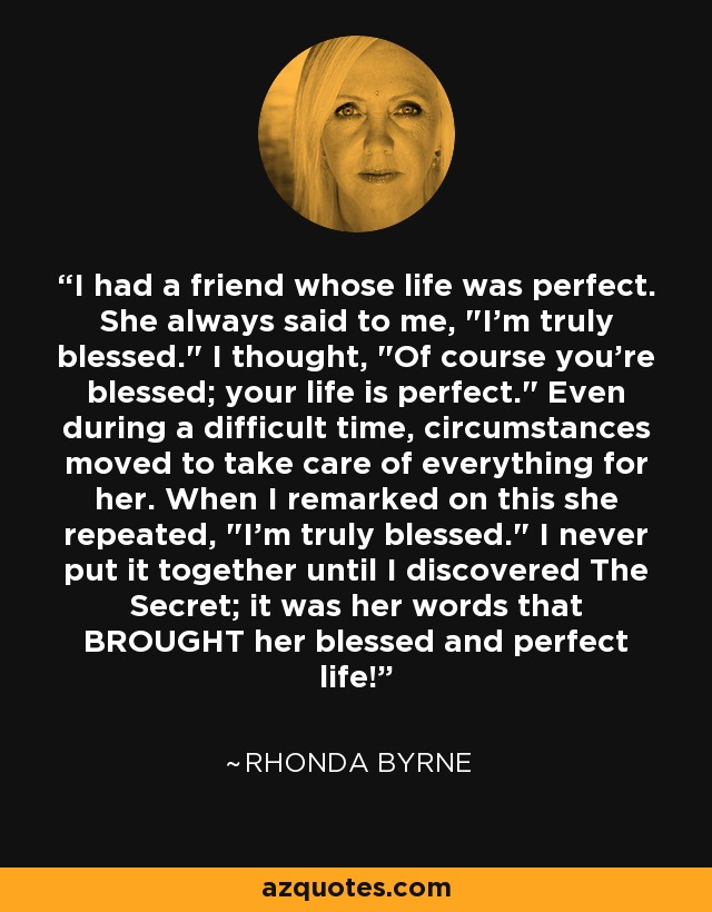 I had a friend whose life was perfect. She always said to me,