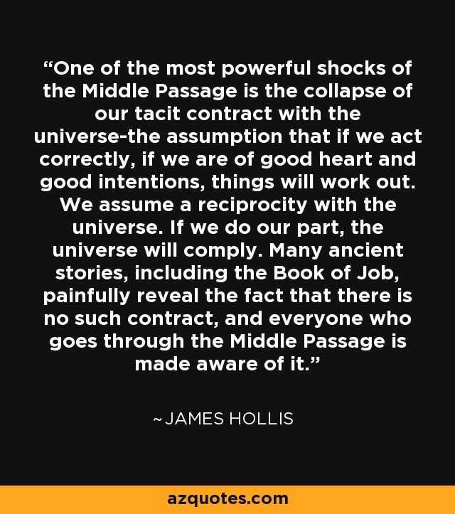 One of the most powerful shocks of the Middle Passage is the collapse of our tacit contract with the universe-the assumption that if we act correctly, if we are of good heart and good intentions, things will work out. We assume a reciprocity with the universe. If we do our part, the universe will comply. Many ancient stories, including the Book of Job, painfully reveal the fact that there is no such contract, and everyone who goes through the Middle Passage is made aware of it. - James Hollis