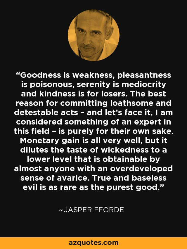 Goodness is weakness, pleasantness is poisonous, serenity is mediocrity and kindness is for losers. The best reason for committing loathsome and detestable acts – and let's face it, I am considered something of an expert in this field – is purely for their own sake. Monetary gain is all very well, but it dilutes the taste of wickedness to a lower level that is obtainable by almost anyone with an overdeveloped sense of avarice. True and baseless evil is as rare as the purest good – - Jasper Fforde