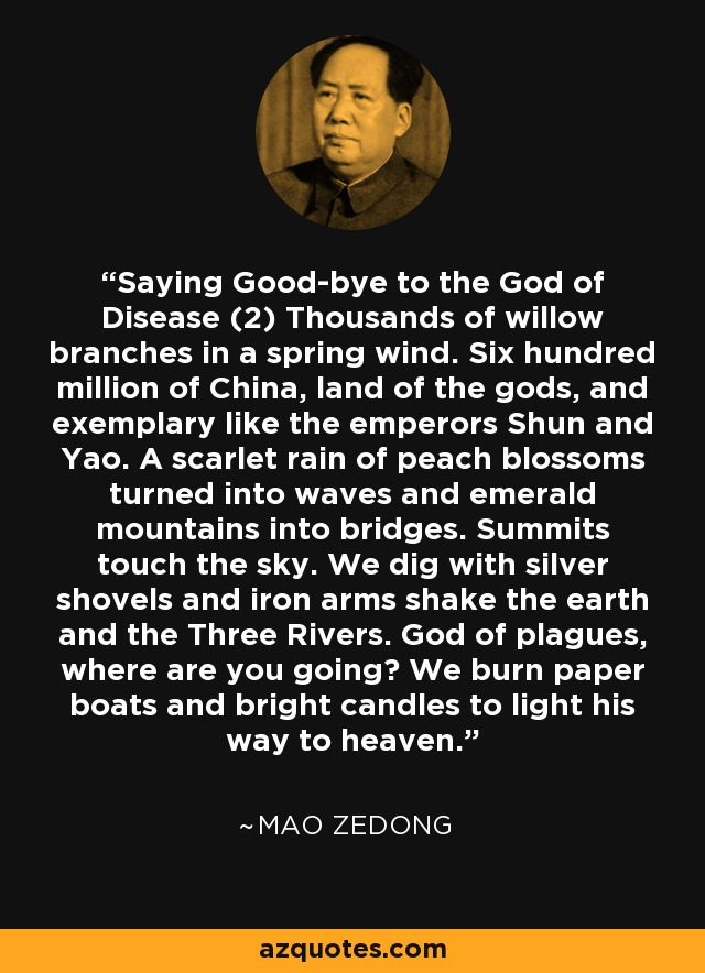 Saying Good-bye to the God of Disease (2) Thousands of willow branches in a spring wind. Six hundred million of China, land of the gods, and exemplary like the emperors Shun and Yao. A scarlet rain of peach blossoms turned into waves and emerald mountains into bridges. Summits touch the sky. We dig with silver shovels and iron arms shake the earth and the Three Rivers. God of plagues, where are you going? We burn paper boats and bright candles to light his way to heaven. - Mao Zedong