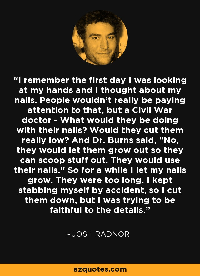 I remember the first day I was looking at my hands and I thought about my nails. People wouldn't really be paying attention to that, but a Civil War doctor - What would they be doing with their nails? Would they cut them really low? And Dr. Burns said,