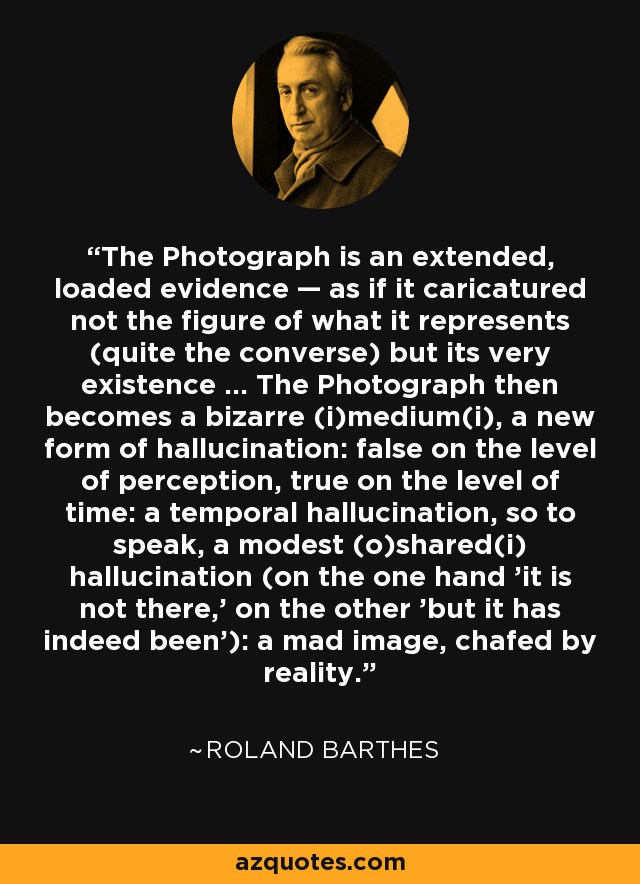 The Photograph is an extended, loaded evidence — as if it caricatured not the figure of what it represents (quite the converse) but its very existence ... The Photograph then becomes a bizarre (i)medium(i), a new form of hallucination: false on the level of perception, true on the level of time: a temporal hallucination, so to speak, a modest (o)shared(i) hallucination (on the one hand 'it is not there,' on the other 'but it has indeed been'): a mad image, chafed by reality. - Roland Barthes