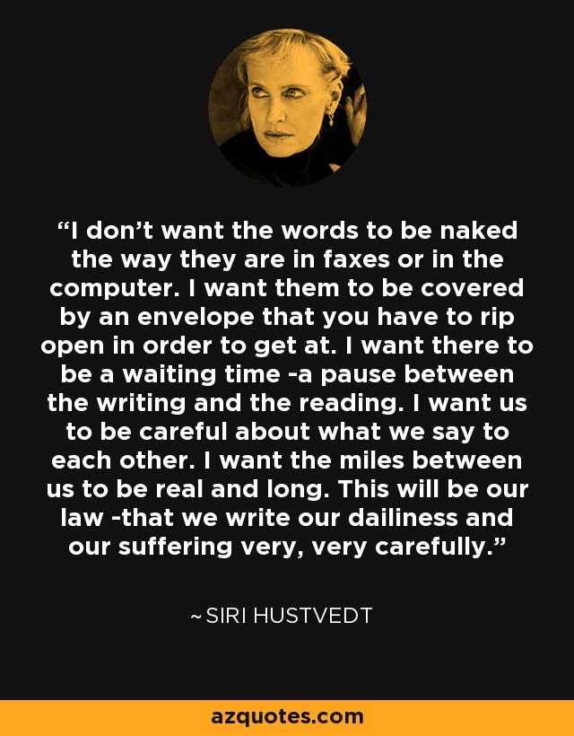 I don't want the words to be naked the way they are in faxes or in the computer. I want them to be covered by an envelope that you have to rip open in order to get at. I want there to be a waiting time -a pause between the writing and the reading. I want us to be careful about what we say to each other. I want the miles between us to be real and long. This will be our law -that we write our dailiness and our suffering very, very carefully. - Siri Hustvedt