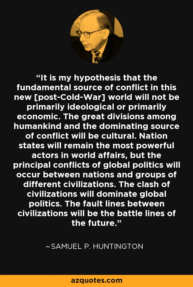 It is my hypothesis that the fundamental source of conflict in this new [post-Cold-War] world will not be primarily ideological or primarily economic. The great divisions among humankind and the dominating source of conflict will be cultural. Nation states will remain the most powerful actors in world affairs, but the principal conflicts of global politics will occur between nations and groups of different civilizations. The clash of civilizations will dominate global politics. The fault lines between civilizations will be the battle lines of the future. - Samuel P. Huntington