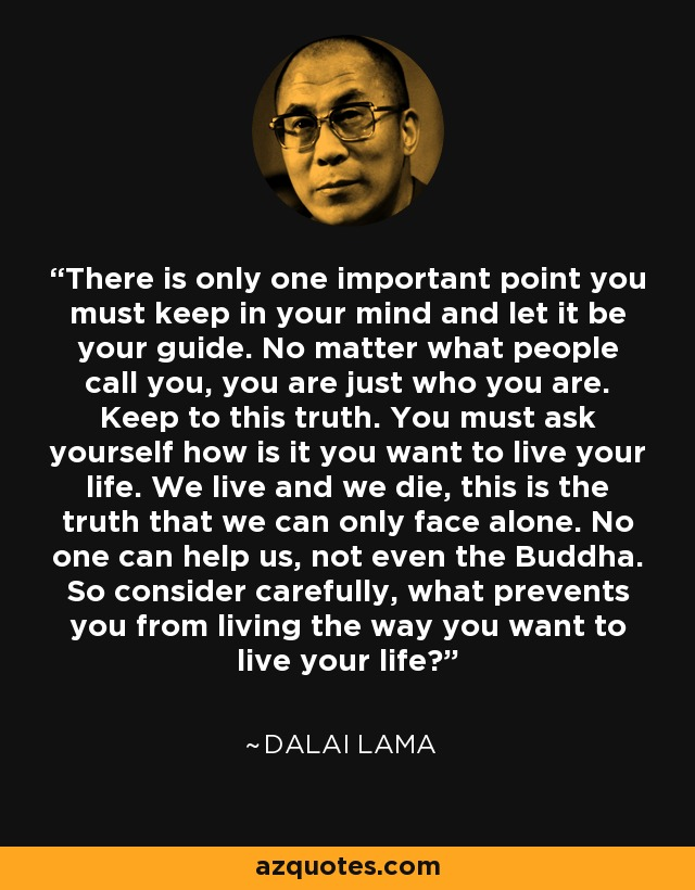 There is only one important point you must keep in your mind and let it be your guide. No matter what people call you, you are just who you are. Keep to this truth. You must ask yourself how is it you want to live your life. We live and we die, this is the truth that we can only face alone. No one can help us, not even the Buddha. So consider carefully, what prevents you from living the way you want to live your life? - Dalai Lama