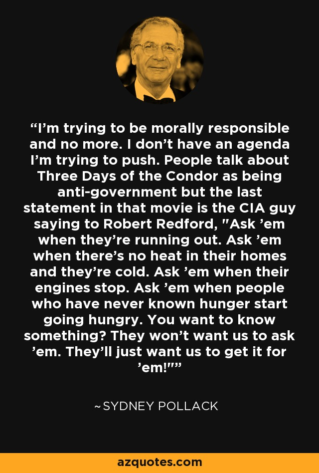 I'm trying to be morally responsible and no more. I don't have an agenda I'm trying to push. People talk about Three Days of the Condor as being anti-government but the last statement in that movie is the CIA guy saying to Robert Redford,