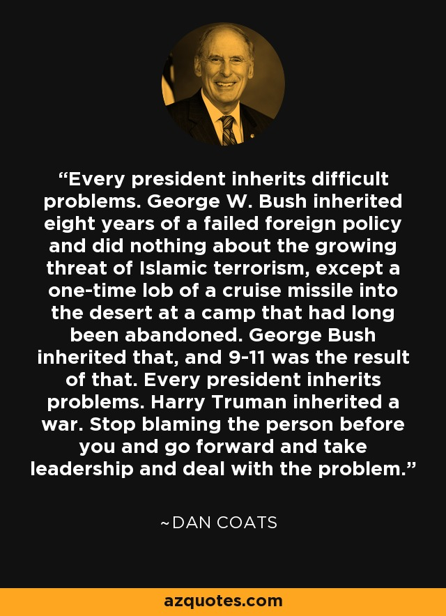 Every president inherits difficult problems. George W. Bush inherited eight years of a failed foreign policy and did nothing about the growing threat of Islamic terrorism, except a one-time lob of a cruise missile into the desert at a camp that had long been abandoned. George Bush inherited that, and 9-11 was the result of that. Every president inherits problems. Harry Truman inherited a war. Stop blaming the person before you and go forward and take leadership and deal with the problem. - Dan Coats