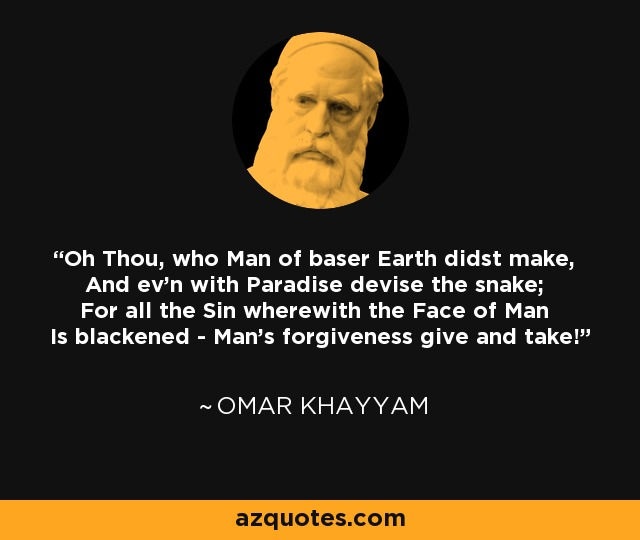 Oh Thou, who Man of baser Earth didst make, And ev'n with Paradise devise the snake; For all the Sin wherewith the Face of Man Is blackened - Man's forgiveness give and take! - Omar Khayyam
