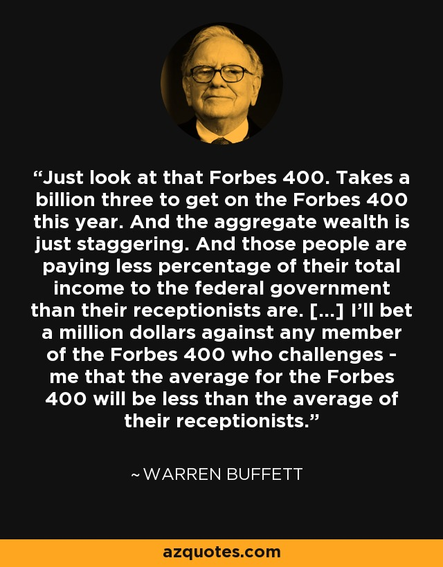Just look at that Forbes 400. Takes a billion three to get on the Forbes 400 this year. And the aggregate wealth is just staggering. And those people are paying less percentage of their total income to the federal government than their receptionists are. [...] I'll bet a million dollars against any member of the Forbes 400 who challenges - me that the average for the Forbes 400 will be less than the average of their receptionists. - Warren Buffett