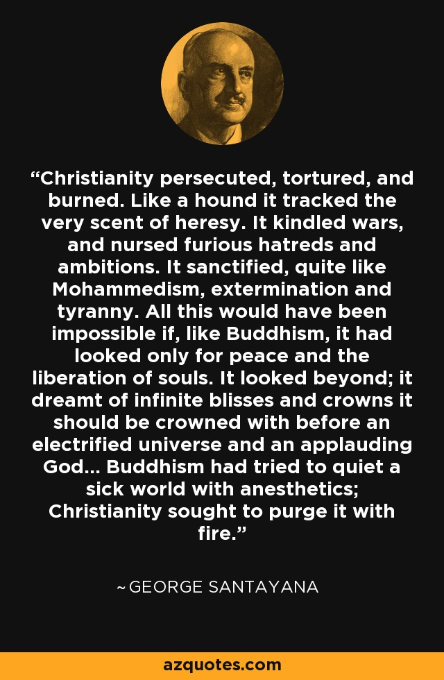Christianity persecuted, tortured, and burned. Like a hound it tracked the very scent of heresy. It kindled wars, and nursed furious hatreds and ambitions. It sanctified, quite like Mohammedism, extermination and tyranny. All this would have been impossible if, like Buddhism, it had looked only for peace and the liberation of souls. It looked beyond; it dreamt of infinite blisses and crowns it should be crowned with before an electrified universe and an applauding God... Buddhism had tried to quiet a sick world with anesthetics; Christianity sought to purge it with fire. - George Santayana