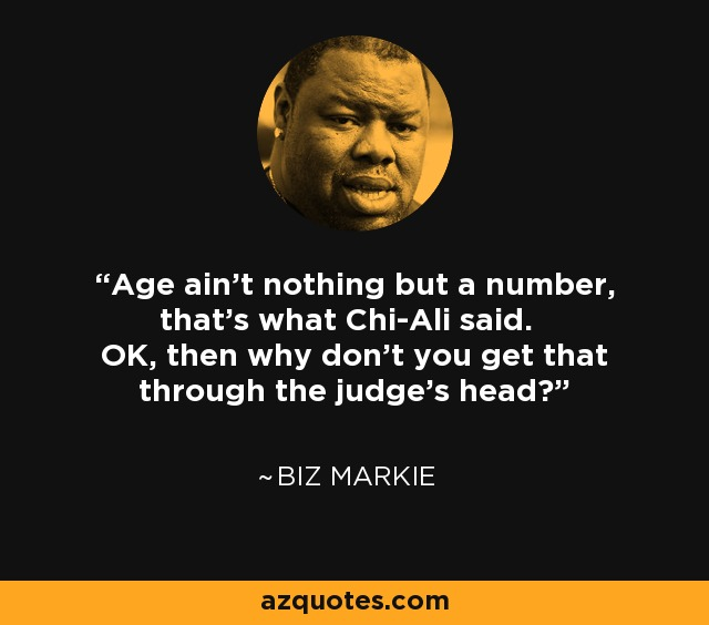 Age ain't nothing but a number, that's what Chi-Ali said. OK, then why don't you get that through the judge's head? - Biz Markie