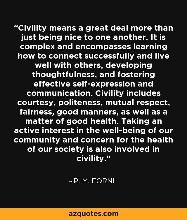 Civility means a great deal more than just being nice to one another. It is complex and encompasses learning how to connect successfully and live well with others, developing thoughtfulness, and fostering effective self-expression and communication. Civility includes courtesy, politeness, mutual respect, fairness, good manners, as well as a matter of good health. Taking an active interest in the well-being of our community and concern for the health of our society is also involved in civility. - P. M. Forni