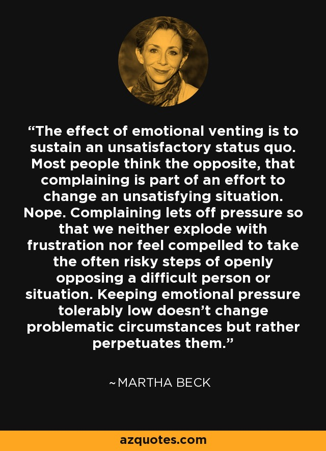The effect of emotional venting is to sustain an unsatisfactory status quo. Most people think the opposite, that complaining is part of an effort to change an unsatisfying situation. Nope. Complaining lets off pressure so that we neither explode with frustration nor feel compelled to take the often risky steps of openly opposing a difficult person or situation. Keeping emotional pressure tolerably low doesn't change problematic circumstances but rather perpetuates them. - Martha Beck