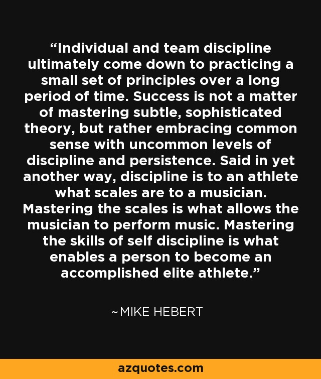 Individual and team discipline ultimately come down to practicing a small set of principles over a long period of time. Success is not a matter of mastering subtle, sophisticated theory, but rather embracing common sense with uncommon levels of discipline and persistence. Said in yet another way, discipline is to an athlete what scales are to a musician. Mastering the scales is what allows the musician to perform music. Mastering the skills of self discipline is what enables a person to become an accomplished elite athlete. - Mike Hebert
