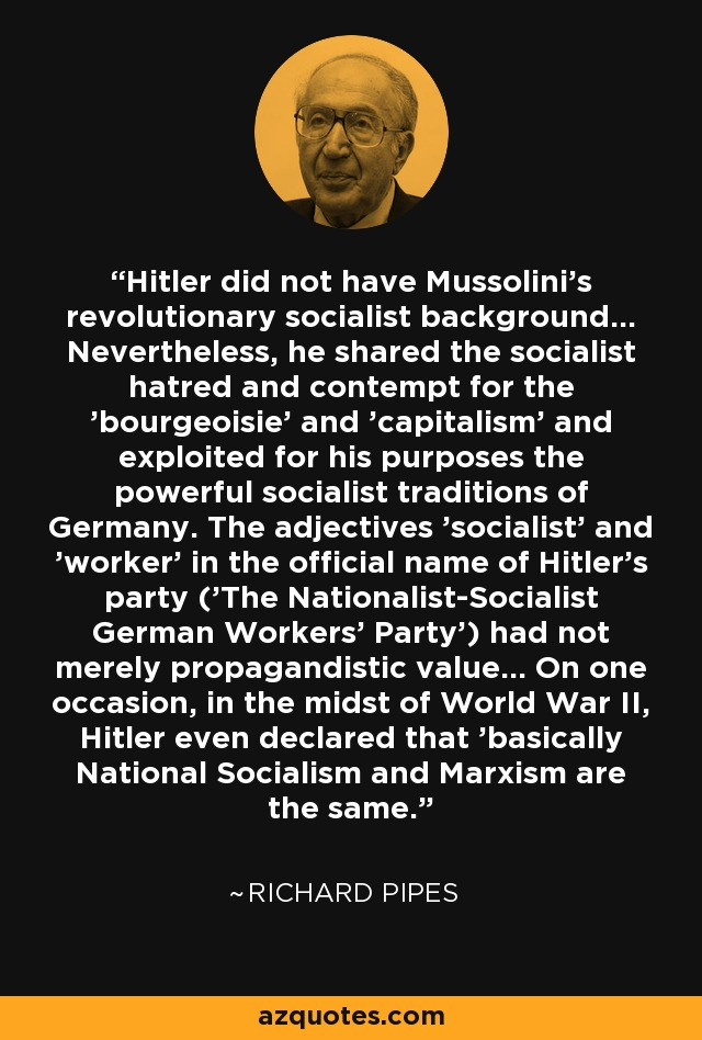 Hitler did not have Mussolini's revolutionary socialist background... Nevertheless, he shared the socialist hatred and contempt for the 'bourgeoisie' and 'capitalism' and exploited for his purposes the powerful socialist traditions of Germany. The adjectives 'socialist' and 'worker' in the official name of Hitler's party ('The Nationalist-Socialist German Workers' Party') had not merely propagandistic value... On one occasion, in the midst of World War II, Hitler even declared that 'basically National Socialism and Marxism are the same.' - Richard Pipes