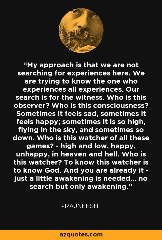 My approach is that we are not searching for experiences here. We are trying to know the one who experiences all experiences. Our search is for the witness. Who is this observer? Who is this consciousness? Sometimes it feels sad, sometimes it feels happy; sometimes it is so high, flying in the sky, and sometimes so down. Who is this watcher of all these games? - high and low, happy, unhappy, in heaven and hell. Who is this watcher? To know this watcher is to know God. And you are already it - just a little awakening is needed... no search but only awakening. - Rajneesh