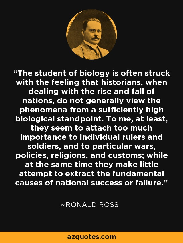 The student of biology is often struck with the feeling that historians, when dealing with the rise and fall of nations, do not generally view the phenomena from a sufficiently high biological standpoint. To me, at least, they seem to attach too much importance to individual rulers and soldiers, and to particular wars, policies, religions, and customs; while at the same time they make little attempt to extract the fundamental causes of national success or failure. - Ronald Ross