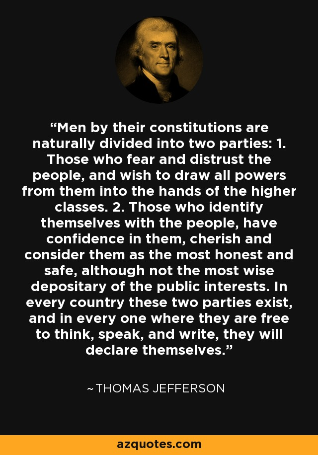 Men by their constitutions are naturally divided into two parties: 1. Those who fear and distrust the people, and wish to draw all powers from them into the hands of the higher classes. 2. Those who identify themselves with the people, have confidence in them, cherish and consider them as the most honest and safe, although not the most wise depositary of the public interests. In every country these two parties exist, and in every one where they are free to think, speak, and write, they will declare themselves. - Thomas Jefferson