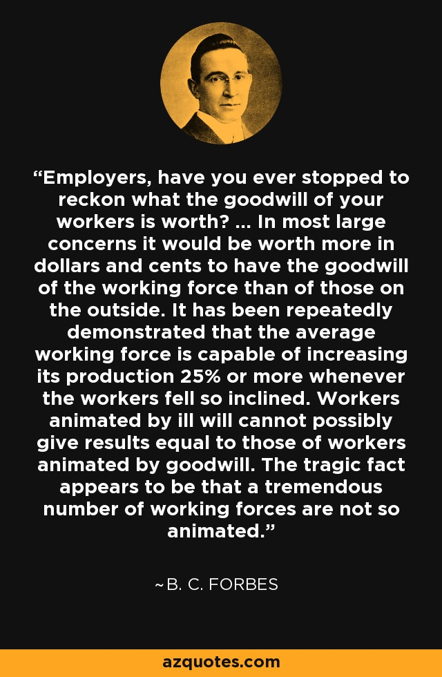 Employers, have you ever stopped to reckon what the goodwill of your workers is worth? ... In most large concerns it would be worth more in dollars and cents to have the goodwill of the working force than of those on the outside. It has been repeatedly demonstrated that the average working force is capable of increasing its production 25% or more whenever the workers fell so inclined. Workers animated by ill will cannot possibly give results equal to those of workers animated by goodwill. The tragic fact appears to be that a tremendous number of working forces are not so animated. - B. C. Forbes
