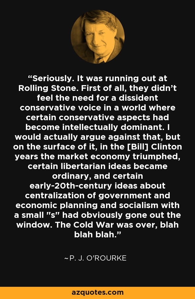 Seriously. It was running out at Rolling Stone. First of all, they didn't feel the need for a dissident conservative voice in a world where certain conservative aspects had become intellectually dominant. I would actually argue against that, but on the surface of it, in the [Bill] Clinton years the market economy triumphed, certain libertarian ideas became ordinary, and certain early-20th-century ideas about centralization of government and economic planning and socialism with a small