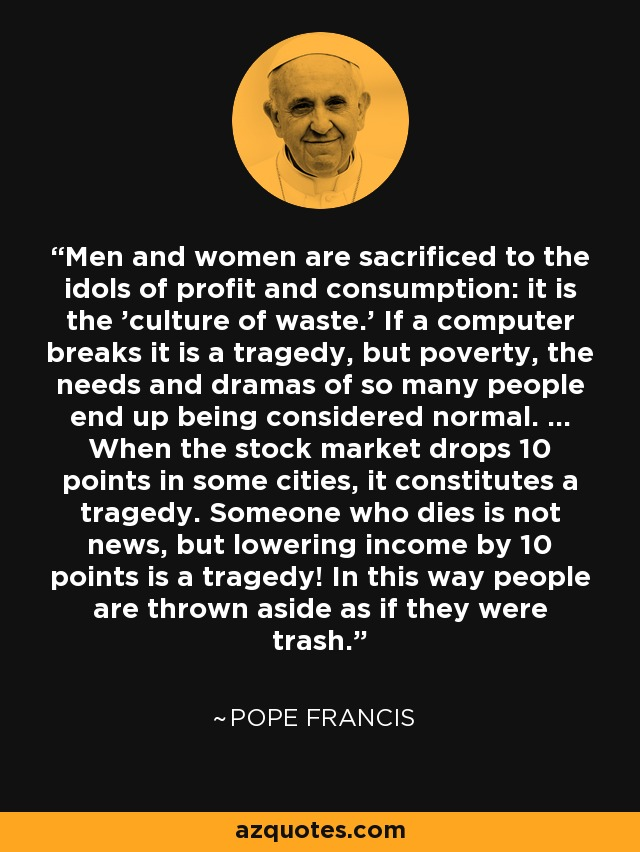 Men and women are sacrificed to the idols of profit and consumption: it is the 'culture of waste.' If a computer breaks it is a tragedy, but poverty, the needs and dramas of so many people end up being considered normal. ... When the stock market drops 10 points in some cities, it constitutes a tragedy. Someone who dies is not news, but lowering income by 10 points is a tragedy! In this way people are thrown aside as if they were trash. - Pope Francis