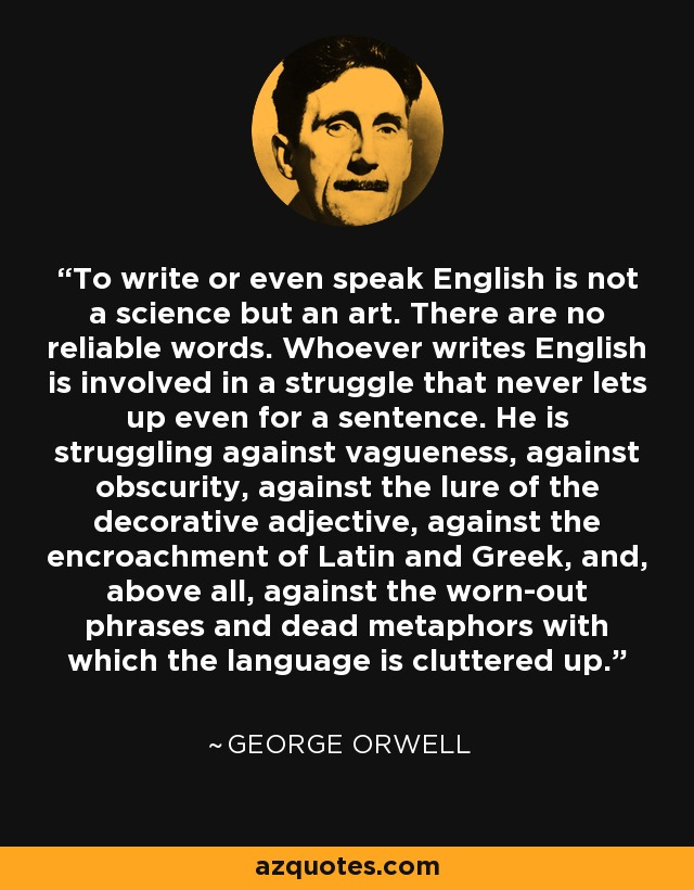 To write or even speak English is not a science but an art. There are no reliable words. Whoever writes English is involved in a struggle that never lets up even for a sentence. He is struggling against vagueness, against obscurity, against the lure of the decorative adjective, against the encroachment of Latin and Greek, and, above all, against the worn-out phrases and dead metaphors with which the language is cluttered up. - George Orwell