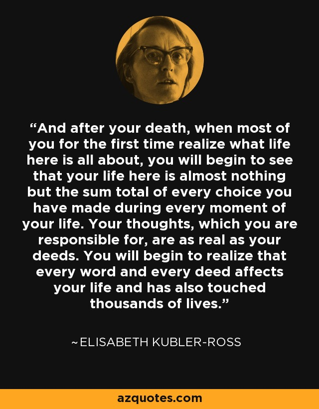 And after your death, when most of you for the first time realize what life here is all about, you will begin to see that your life here is almost nothing but the sum total of every choice you have made during every moment of your life. Your thoughts, which you are responsible for, are as real as your deeds. You will begin to realize that every word and every deed affects your life and has also touched thousands of lives. - Elisabeth Kubler-Ross