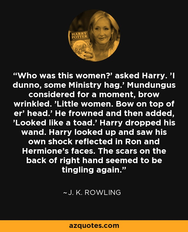 Who was this women?' asked Harry. 'I dunno, some Ministry hag.' Mundungus considered for a moment, brow wrinkled. 'Little women. Bow on top of er' head.' He frowned and then added, 'Looked like a toad.' Harry dropped his wand. Harry looked up and saw his own shock reflected in Ron and Hermione's faces. The scars on the back of right hand seemed to be tingling again. - J. K. Rowling