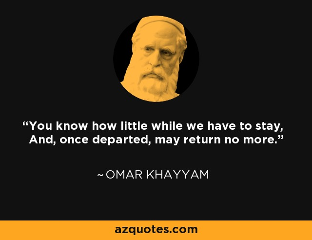You know how little while we have to stay, And, once departed, may return no more. - Omar Khayyam