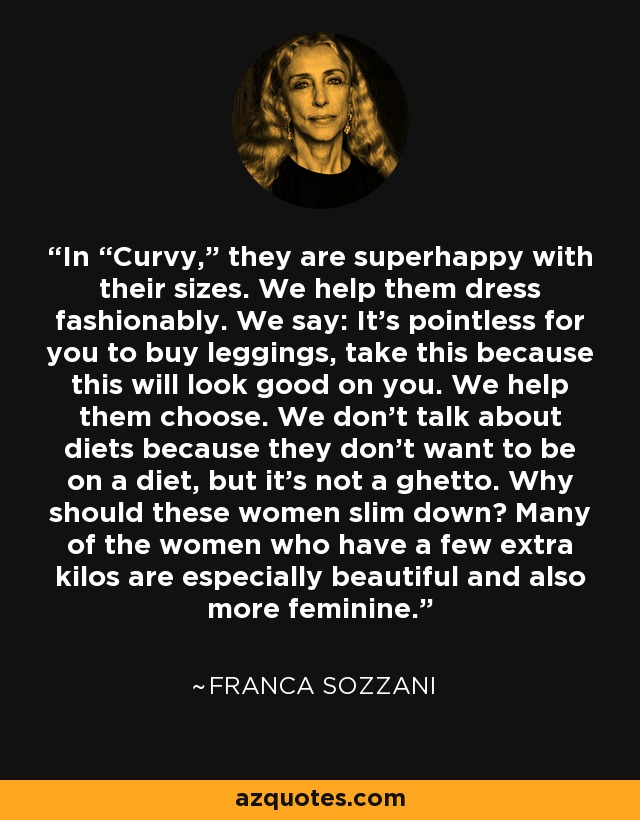 "In ""Curvy,"" they are superhappy with their sizes. We help them dress fashionably. We say: It's pointless for you to buy leggings, take this because this will look good on you. We help them choose. We don't talk about diets because they don't want to be on a diet, but it's not a ghetto. Why should these women slim down? Many of the women who have a few extra kilos are especially beautiful and also more feminine. - Franca Sozzani"