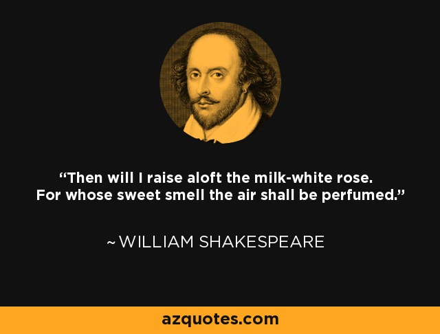 Then will I raise aloft the milk-white rose. For whose sweet smell the air shall be perfumed. - William Shakespeare