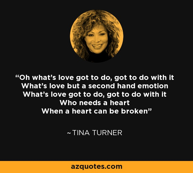 Oh what's love got to do, got to do with it What's love but a second hand emotion What's love got to do, got to do with it Who needs a heart When a heart can be broken - Tina Turner