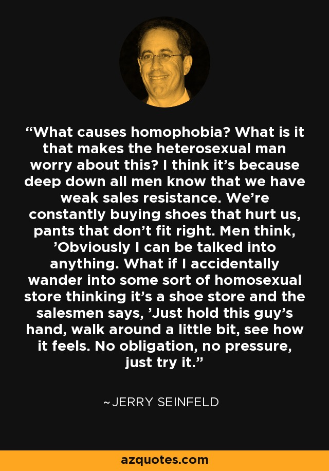 What causes homophobia? What is it that makes the heterosexual man worry about this? I think it's because deep down all men know that we have weak sales resistance. We're constantly buying shoes that hurt us, pants that don't fit right. Men think, 'Obviously I can be talked into anything. What if I accidentally wander into some sort of homosexual store thinking it's a shoe store and the salesmen says, 'Just hold this guy's hand, walk around a little bit, see how it feels. No obligation, no pressure, just try it.' - Jerry Seinfeld
