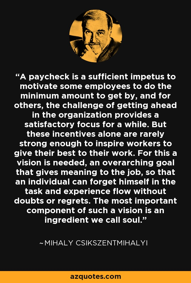 A paycheck is a sufficient impetus to motivate some employees to do the minimum amount to get by, and for others, the challenge of getting ahead in the organization provides a satisfactory focus for a while. But these incentives alone are rarely strong enough to inspire workers to give their best to their work. For this a vision is needed, an overarching goal that gives meaning to the job, so that an individual can forget himself in the task and experience flow without doubts or regrets. The most important component of such a vision is an ingredient we call soul. - Mihaly Csikszentmihalyi