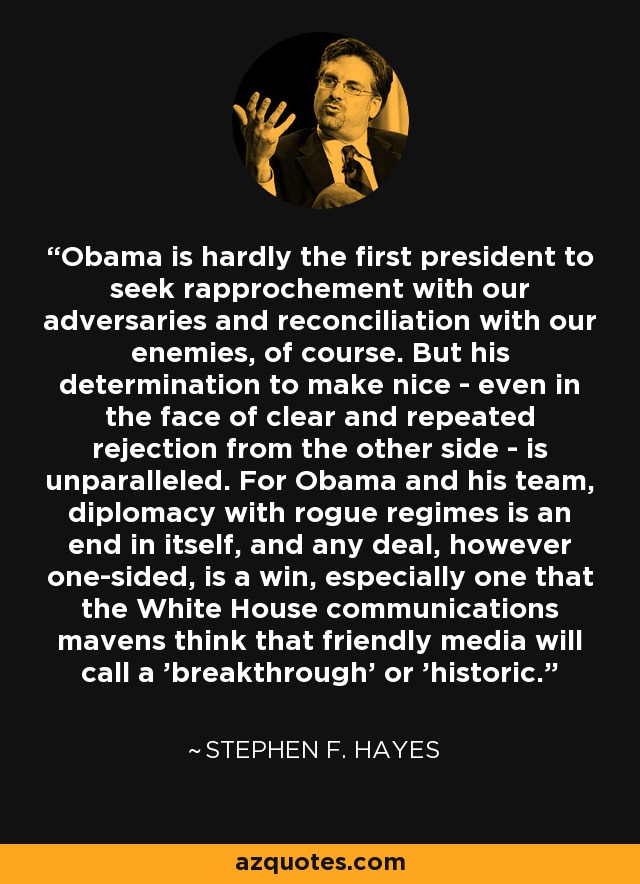 Obama is hardly the first president to seek rapprochement with our adversaries and reconciliation with our enemies, of course. But his determination to make nice - even in the face of clear and repeated rejection from the other side - is unparalleled. For Obama and his team, diplomacy with rogue regimes is an end in itself, and any deal, however one-sided, is a win, especially one that the White House communications mavens think that friendly media will call a 'breakthrough' or 'historic.' - Stephen F. Hayes