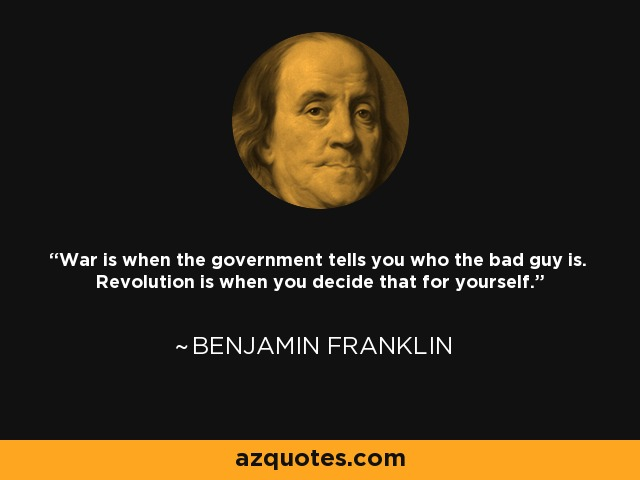 War is when the government tells you who the bad guy is. Revolution is when you decide that for yourself. - Benjamin Franklin