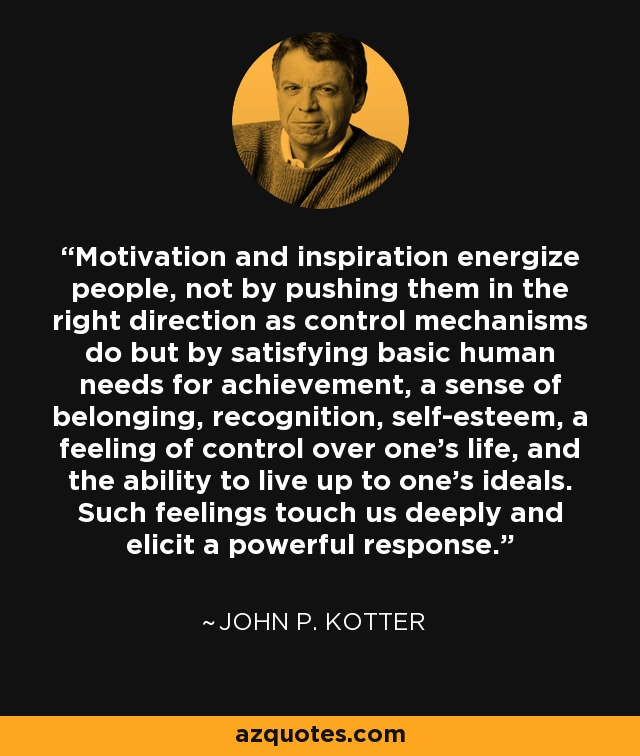 Motivation and inspiration energize people, not by pushing them in the right direction as control mechanisms do but by satisfying basic human needs for achievement, a sense of belonging, recognition, self-esteem, a feeling of control over one's life, and the ability to live up to one's ideals. Such feelings touch us deeply and elicit a powerful response. - John P. Kotter
