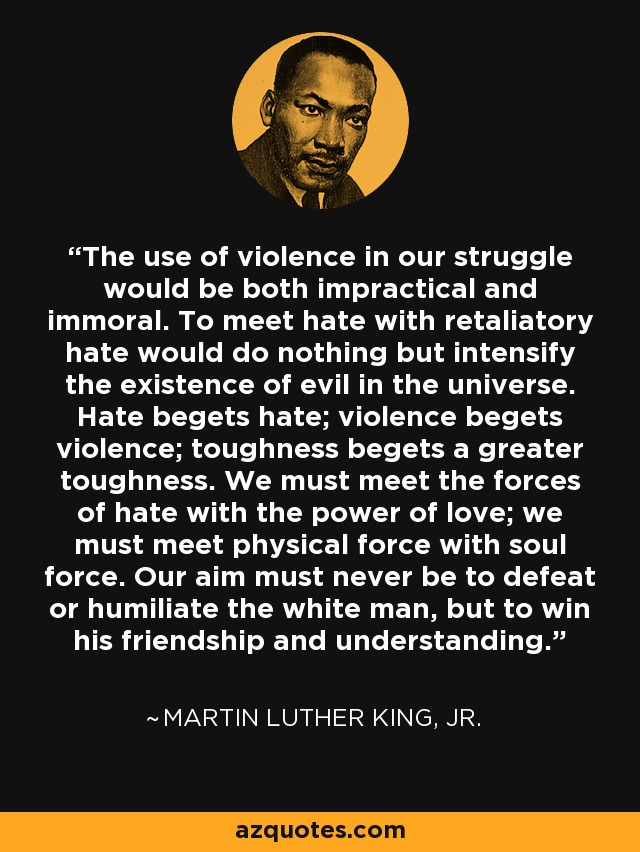 The use of violence in our struggle would be both impractical and immoral. To meet hate with retaliatory hate would do nothing but intensify the existence of evil in the universe. Hate begets hate; violence begets violence; toughness begets a greater toughness. We must meet the forces of hate with the power of love; we must meet physical force with soul force. Our aim must never be to defeat or humiliate the white man, but to win his friendship and understanding. - Martin Luther King, Jr.
