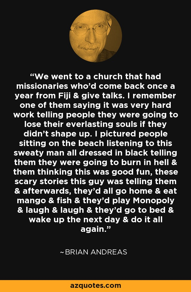 We went to a church that had missionaries who'd come back once a year from Fiji & give talks. I remember one of them saying it was very hard work telling people they were going to lose their everlasting souls if they didn't shape up. I pictured people sitting on the beach listening to this sweaty man all dressed in black telling them they were going to burn in hell & them thinking this was good fun, these scary stories this guy was telling them & afterwards, they'd all go home & eat mango & fish & they'd play Monopoly & laugh & laugh & they'd go to bed & wake up the next day & do it all again. - Brian Andreas