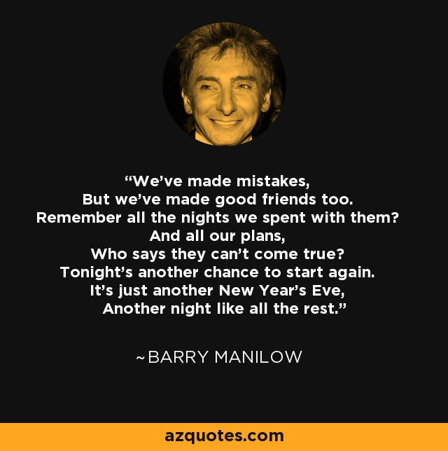 We've made mistakes, But we've made good friends too. Remember all the nights we spent with them? And all our plans, Who says they can't come true? Tonight's another chance to start again. It's just another New Year's Eve, Another night like all the rest. - Barry Manilow