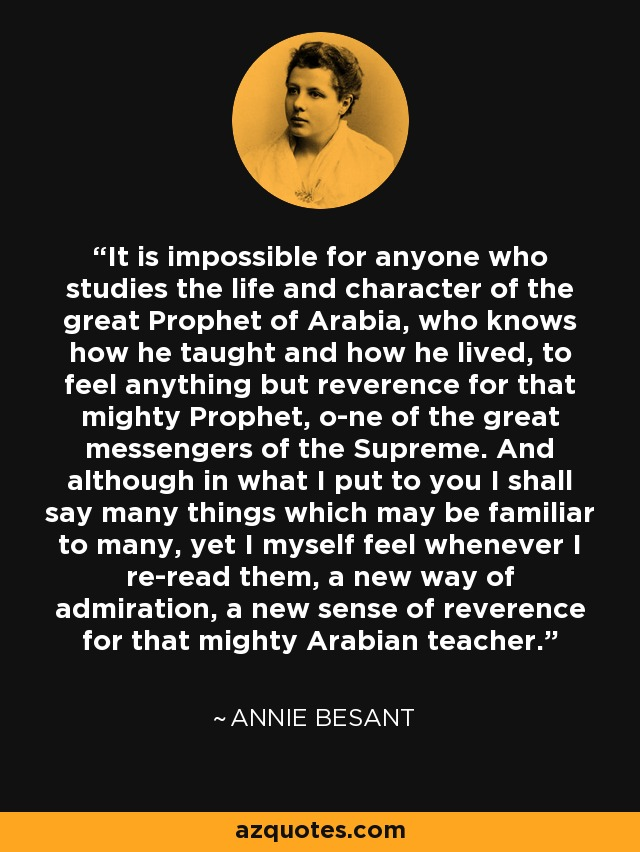 It is impossible for anyone who studies the life and character of the great Prophet of Arabia, who knows how he taught and how he lived, to feel anything but reverence for that mighty Prophet, one of the great messengers of the Supreme. And although in what I put to you I shall say many things which may be familiar to many, yet I myself feel whenever I re-read them, a new way of admiration, a new sense of reverence for that mighty Arabian teacher. - Annie Besant
