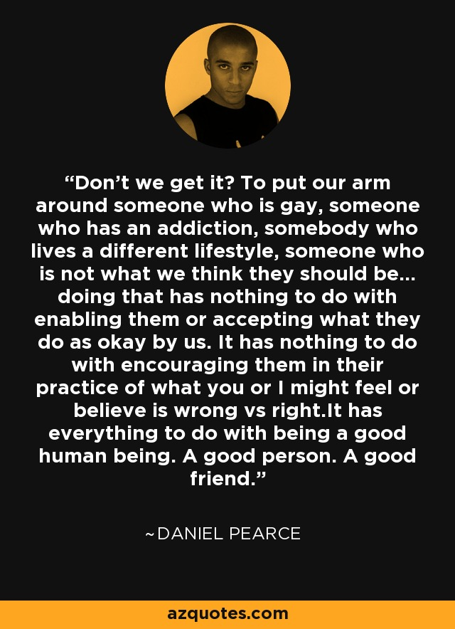 Don't we get it? To put our arm around someone who is gay, someone who has an addiction, somebody who lives a different lifestyle, someone who is not what we think they should be... doing that has nothing to do with enabling them or accepting what they do as okay by us. It has nothing to do with encouraging them in their practice of what you or I might feel or believe is wrong vs right.It has everything to do with being a good human being. A good person. A good friend. - Daniel Pearce