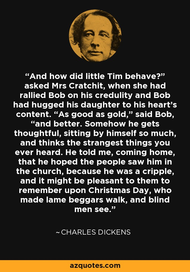 "And how did little Tim behave?"" asked Mrs Cratchit, when she had rallied Bob on his credulity and Bob had hugged his daughter to his heart's content. ""As good as gold,"" said Bob, ""and better. Somehow he gets thoughtful, sitting by himself so much, and thinks the strangest things you ever heard. He told me, coming home, that he hoped the people saw him in the church, because he was a cripple, and it might be pleasant to them to remember upon Christmas Day, who made lame beggars walk, and blind men see. - Charles Dickens"
